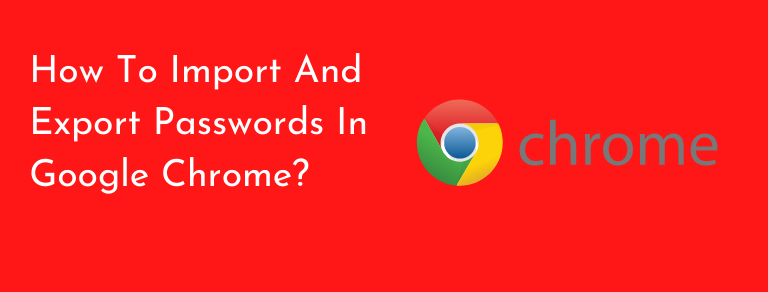 How to import and export google chrome passwords